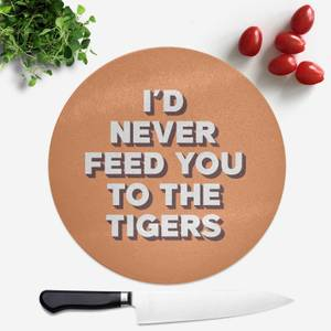 I'd Never Feed You To The Tigers Round Chopping Board
