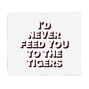 I'd Never Feed You To The Tigers Fleece Blanket