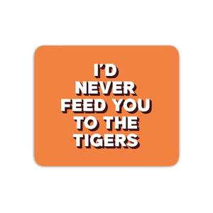 I'd Never Feed You To The Tigers Mouse Mat