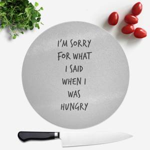 Im Sorry For What I Said When Hungry Round Chopping Board