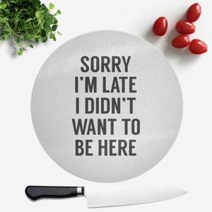 Sorry Im Late I Didnt Want To Be Here Round Chopping Board