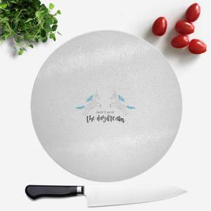 Don't Quit The Daydream Round Chopping Board