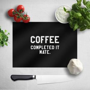 Coffee Completed It Mate Chopping Board