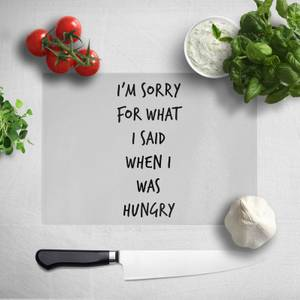 Im Sorry For What I Said When Hungry Chopping Board