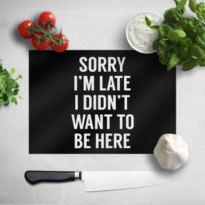 Sorry Im Late I Didnt Want To Be Here Chopping Board