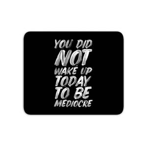 The Motivated Type You Did Not Wake Up Today To Be Mediocre Mouse Mat
