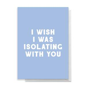 I Wish I Was Isolating With You Greetings Card