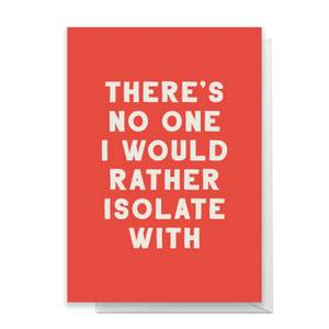 There's No One I Would Rather Isolate Wirh Greetings Card