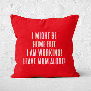 I Might Be Home But I Am Working Leave Mum Alone! Square Cushion