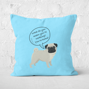 Pug - What Do You Mean You're Working? Square Cushion