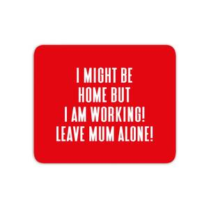 I Might Be Home But I Am Working Leave Mum Alone! Mouse Mat