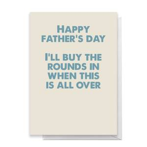 Happy Father's Day I'll Buy The Rounds In When This Is All Over Greetings Card