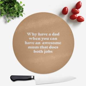 Why Have A Dad When You Can Have An Awesome Mum Round Chopping Board
