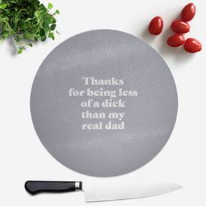 Thanks For Being Less Of A Dick Than My Real Dad Round Chopping Board