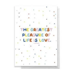 The Greatest Pleasure Of Life Is Love Greetings Card