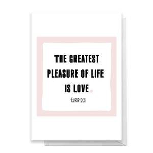 The Greatest Pleasure In Life Is Love Greetings Card
