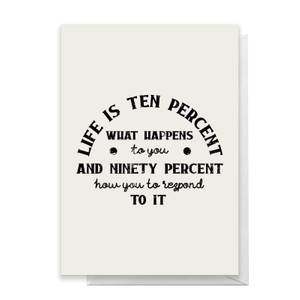 Life Is Ten Percent What Happens To You Greetings Card
