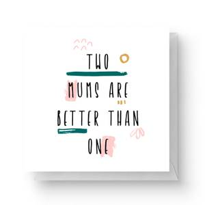 Two Mums Are Better Than One Square Greetings Card (14.8cm x 14.8cm)