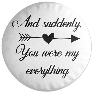 And Suddenly, You Were My Everything Round Cushion