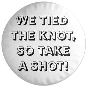We Tied The Knot, So Take A Shot! Round Cushion