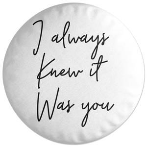 I Always Knew It Was You Round Cushion