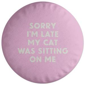 Sorry I'm Late My Cat Was Sitting On Me Round Cushion
