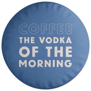 Coffee The Vodka Of The Morning Round Cushion