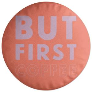 But First Coffee Round Cushion
