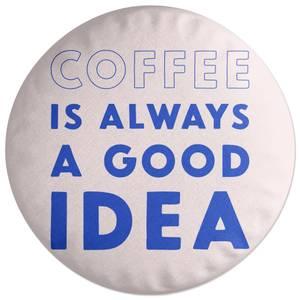 Coffee Is Always A Good Idea Round Cushion