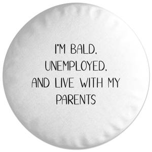 I'm Bald, Unemployed And Live With My Parents Round Cushion