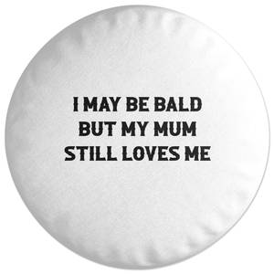 I May Be Bald But My Mum Still Loves Me Round Cushion