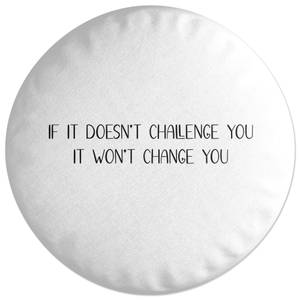 If It Doesn't Challenge You, It Won't Change You Round Cushion