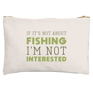 If It's Not About Fishing I'm Not Interested Zipped Pouch