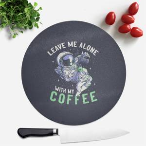 Leave Me Alone With My Coffee Round Chopping Board