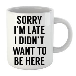 Sorry Im Late I didnt Want to be Here Mug