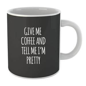 Give me Coffee and Tell me I'm Pretty Mug
