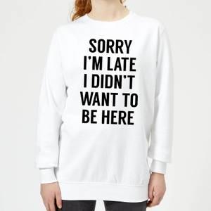 Sorry Im Late I didnt Want to be Here Women's Sweatshirt - White