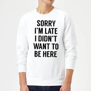 Sorry Im Late I didnt Want to be Here Sweatshirt - White