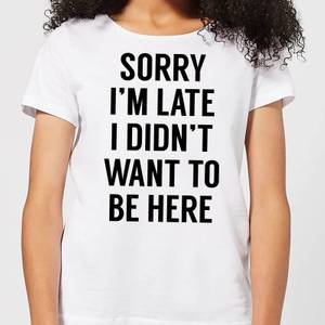 Sorry Im Late I didnt Want to be Here Women's T-Shirt - White