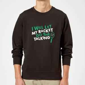 I will let my Racket do the Talking Sweatshirt - Black
