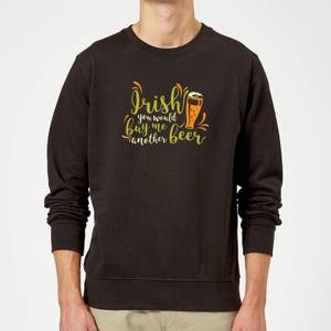 Irish You Would Buy Me Another Beer Sweatshirt - Black