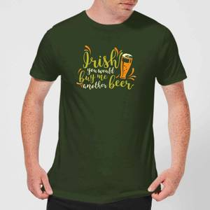 Irish You Would Buy Me Another Beer T-Shirt - Forest Green