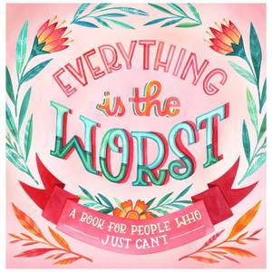 Everything Is the Worst: A Book for People Who Just Can't (Hardback)