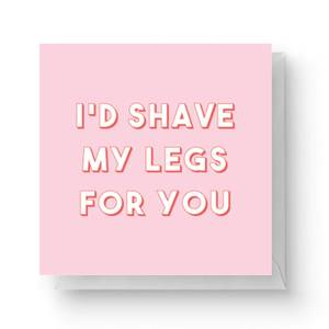 I'd Shave My Legs For You Square Greetings Card (14.8cm x 14.8cm)