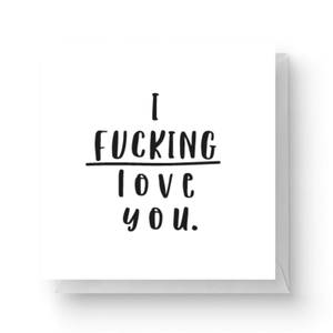 I Fucking Love You Square Greetings Card (14.8cm x 14.8cm)