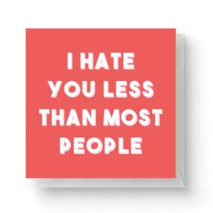 I Hate You Less Than Most People Square Greetings Card (14.8cm x 14.8cm)