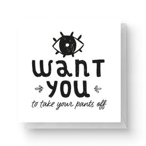 I Want You To Take Your Pants Off Square Greetings Card (14.8cm x 14.8cm)