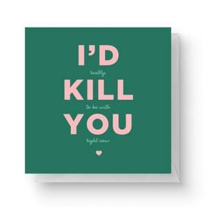 I'd Kill You Square Greetings Card (14.8cm x 14.8cm)