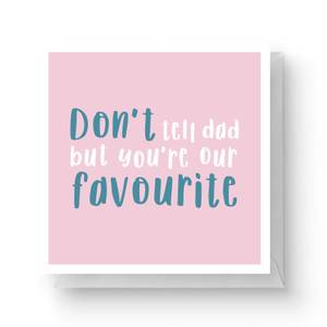Don't Tell Dad But You're Our Favourite Square Greetings Card (14.8cm x 14.8cm)