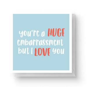 You're A Huge Embarrassment But I Love You Square Greetings Card (14.8cm x 14.8cm)